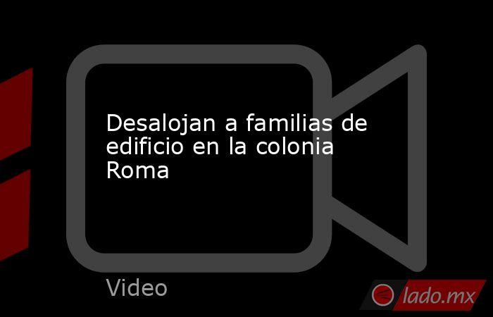 Desalojan a familias de edificio en la colonia Roma. Noticias en tiempo real
