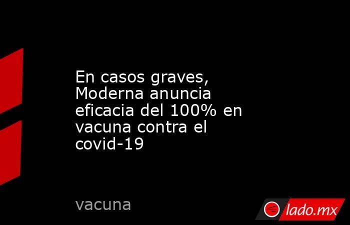 En casos graves, Moderna anuncia eficacia del 100% en vacuna contra el covid-19. Noticias en tiempo real