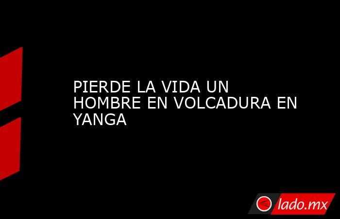 PIERDE LA VIDA UN HOMBRE EN VOLCADURA EN YANGA. Noticias en tiempo real