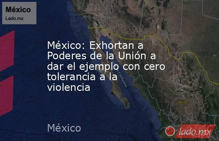 México: Exhortan a Poderes de la Unión a dar el ejemplo con cero tolerancia a la violencia. Noticias en tiempo real