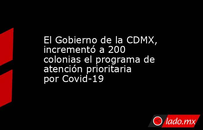 El Gobierno de la CDMX, incrementó a 200 colonias el programa de atención prioritaria por Covid-19. Noticias en tiempo real