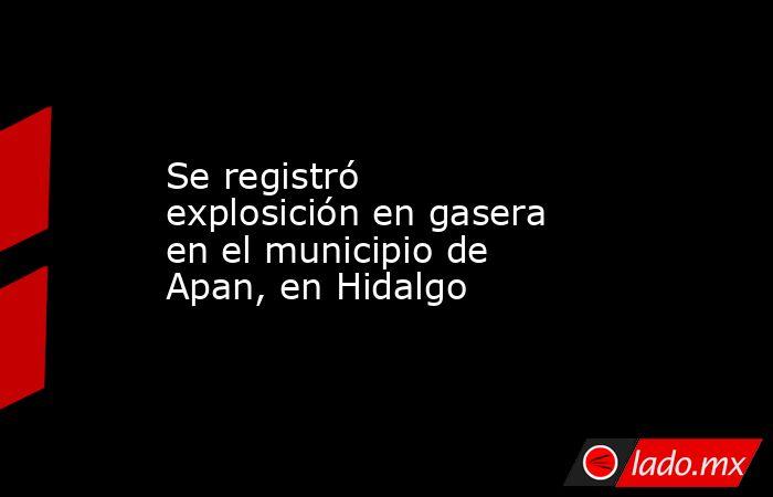 Se registró explosición en gasera en el municipio de Apan, en Hidalgo. Noticias en tiempo real