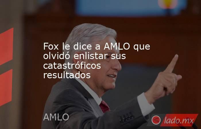 Fox le dice a AMLO que olvidó enlistar sus catastróficos resultados. Noticias en tiempo real