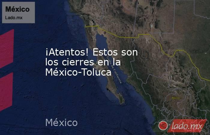 ¡Atentos! Estos son los cierres en la México-Toluca. Noticias en tiempo real