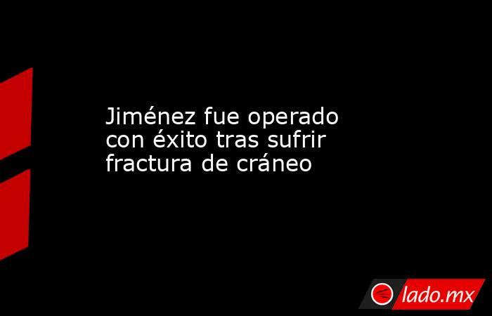 Jiménez fue operado con éxito tras sufrir fractura de cráneo. Noticias en tiempo real