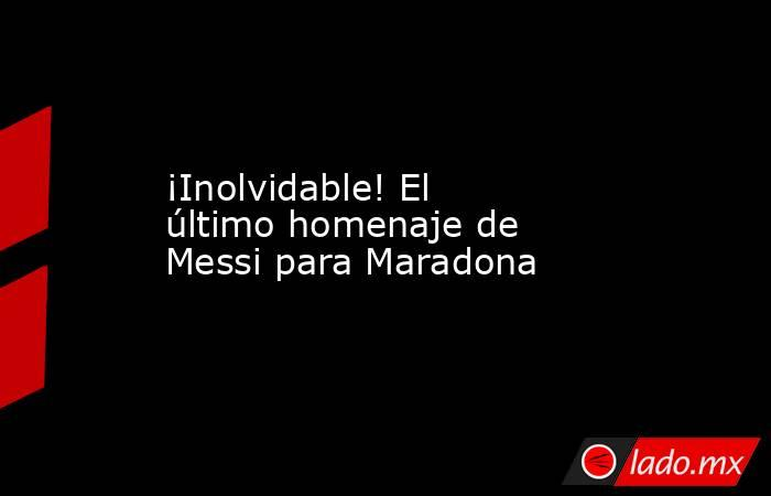 ¡Inolvidable! El último homenaje de Messi para Maradona. Noticias en tiempo real