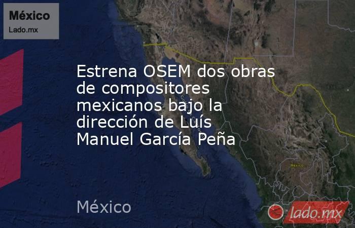 Estrena OSEM dos obras de compositores mexicanos bajo la dirección de Luís Manuel García Peña. Noticias en tiempo real