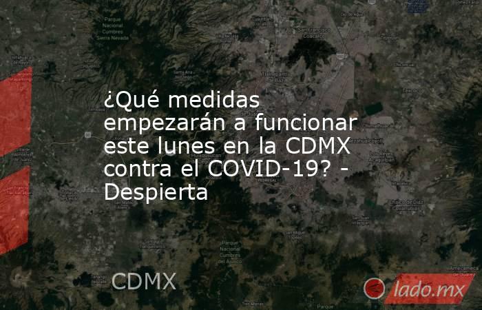 ¿Qué medidas empezarán a funcionar este lunes en la CDMX contra el COVID-19? - Despierta. Noticias en tiempo real