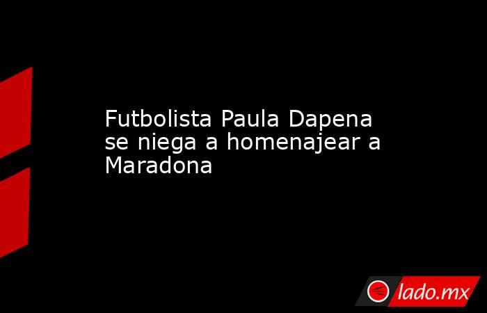 Futbolista Paula Dapena se niega a homenajear a Maradona . Noticias en tiempo real
