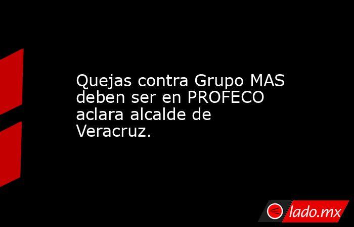 Quejas contra Grupo MAS deben ser en PROFECO aclara alcalde de Veracruz.. Noticias en tiempo real