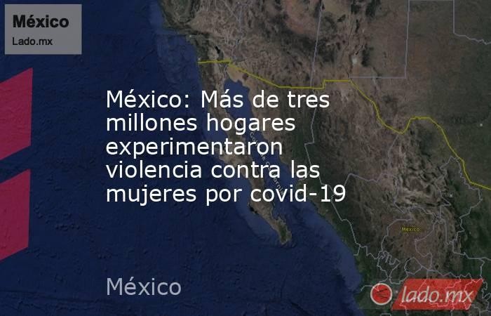 México: Más de tres millones hogares experimentaron violencia contra las mujeres por covid-19. Noticias en tiempo real