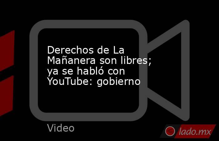 Derechos de La Mañanera son libres; ya se habló con YouTube: gobierno. Noticias en tiempo real