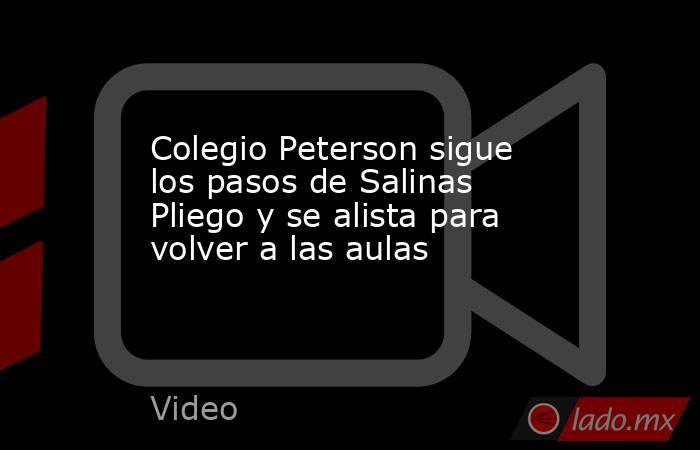 Colegio Peterson sigue los pasos de Salinas Pliego y se alista para volver a las aulas. Noticias en tiempo real