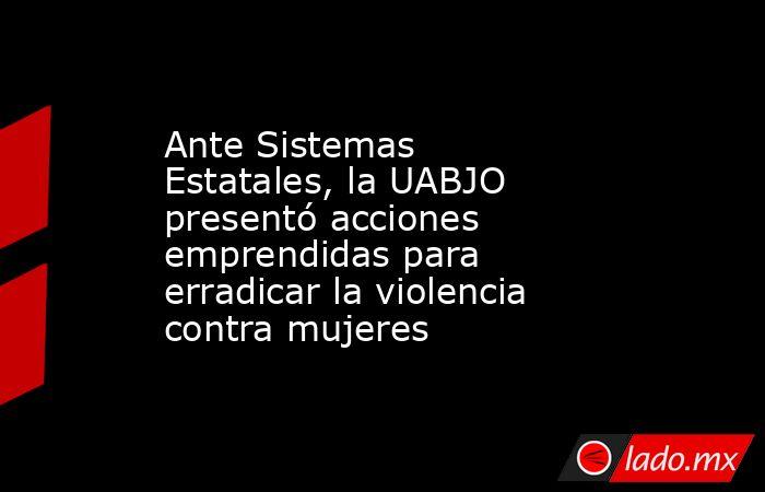 Ante Sistemas Estatales, la UABJO presentó acciones emprendidas para erradicar la violencia contra mujeres. Noticias en tiempo real