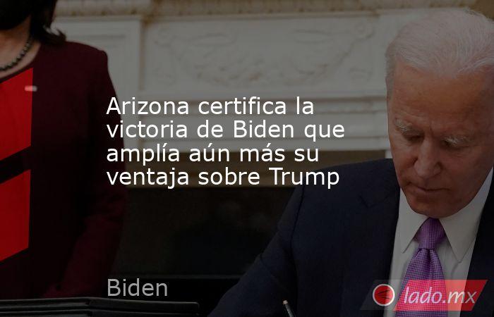 Arizona certifica la victoria de Biden que amplía aún más su ventaja sobre Trump. Noticias en tiempo real