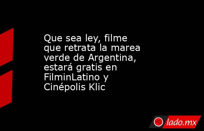 Quesealey, filme que retrata la marea verde de Argentina, estará gratis en FilminLatino y Cinépolis Klic. Noticias en tiempo real