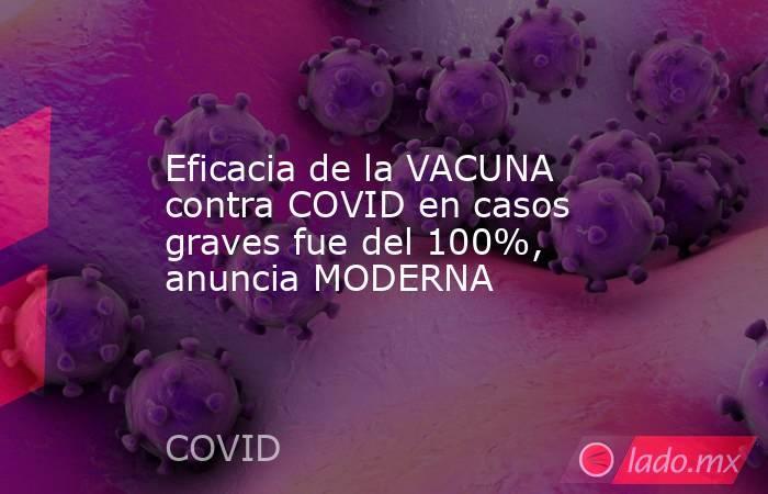 Eficacia de la VACUNA contra COVID en casos graves fue del 100%, anuncia MODERNA. Noticias en tiempo real