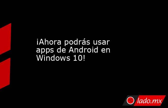 ¡Ahora podrás usar apps de Android en Windows 10!. Noticias en tiempo real