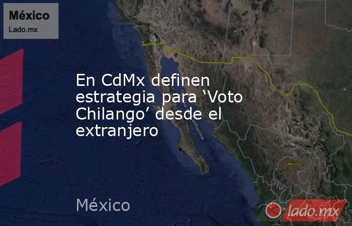 En CdMx definen estrategia para 'Voto Chilango' desde el extranjero. Noticias en tiempo real