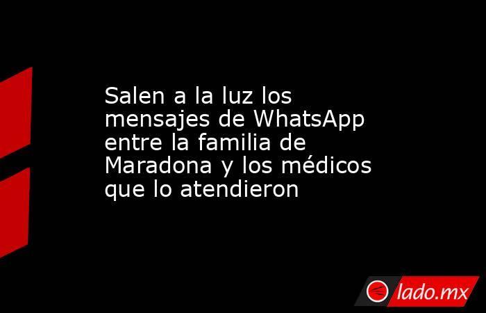 Salen a la luz los mensajes de WhatsApp entre la familia de Maradona y los médicos que lo atendieron. Noticias en tiempo real