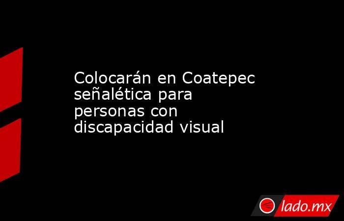 Colocarán en Coatepec señalética para personas con discapacidad visual. Noticias en tiempo real