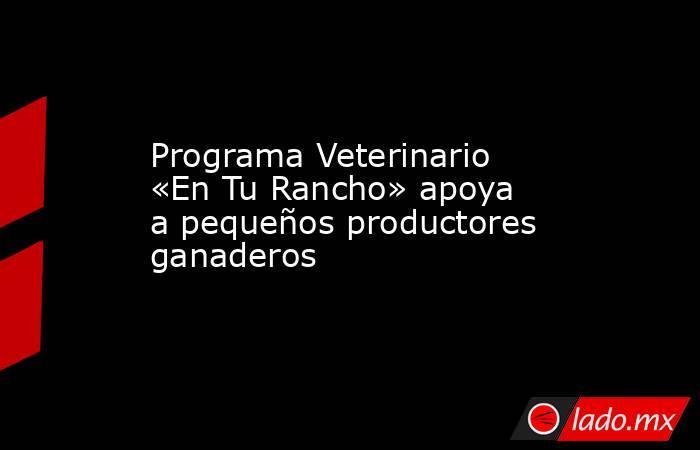 Programa Veterinario «En Tu Rancho» apoya a pequeños productores ganaderos. Noticias en tiempo real