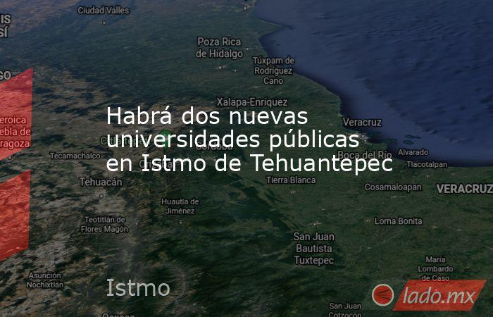 Habrá dos nuevas universidades públicas en Istmo de Tehuantepec. Noticias en tiempo real