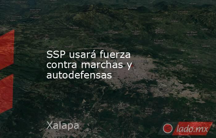 SSP usará fuerza contra marchas y autodefensas. Noticias en tiempo real