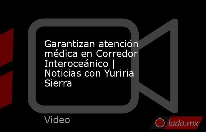 Garantizan atención médica en Corredor Interoceánico | Noticias con Yuriria Sierra. Noticias en tiempo real