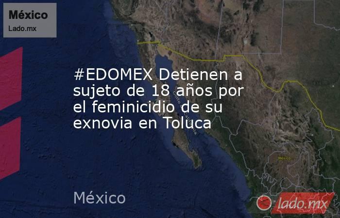 #EDOMEX Detienen a sujeto de 18 años por el feminicidio de su exnovia en Toluca. Noticias en tiempo real
