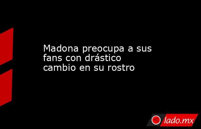 Madona preocupa a sus fans con drástico cambio en su rostro. Noticias en tiempo real