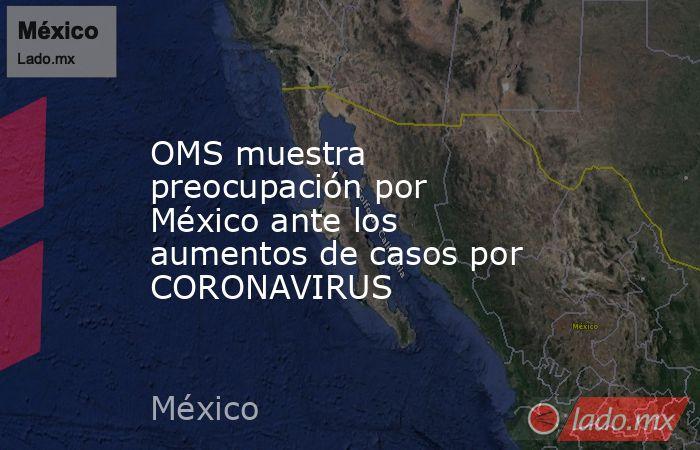 OMS muestra preocupación por México ante los aumentos de casos por CORONAVIRUS. Noticias en tiempo real