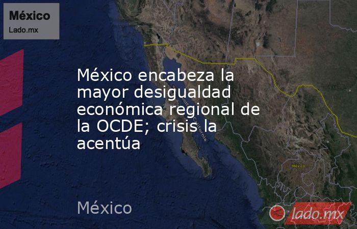 México encabeza la mayor desigualdad económica regional de la OCDE; crisis la acentúa. Noticias en tiempo real