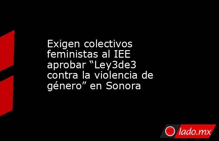 """Exigen colectivos feministas al IEE aprobar """"Ley3de3 contra la violencia de género"""" en Sonora. Noticias en tiempo real"""