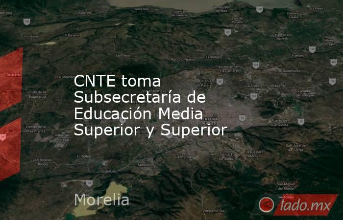 CNTE toma Subsecretaría de Educación Media Superior y Superior. Noticias en tiempo real