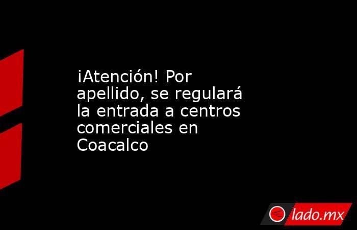 ¡Atención! Por apellido, se regulará la entrada a centros comerciales en Coacalco . Noticias en tiempo real