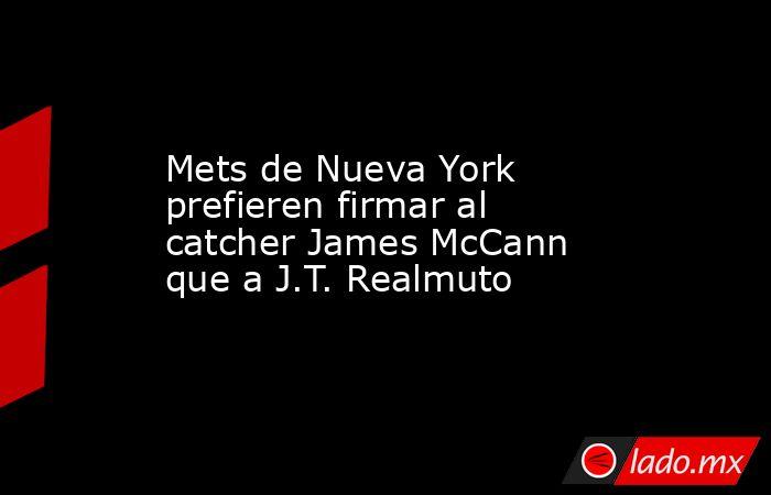 Mets de Nueva York prefieren firmar al catcher James McCann que a J.T. Realmuto. Noticias en tiempo real