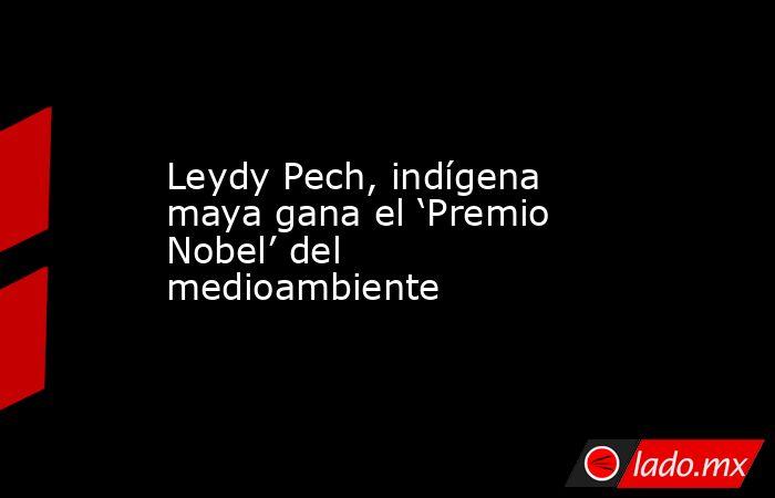 Leydy Pech, indígena maya gana el 'Premio Nobel' del medioambiente. Noticias en tiempo real