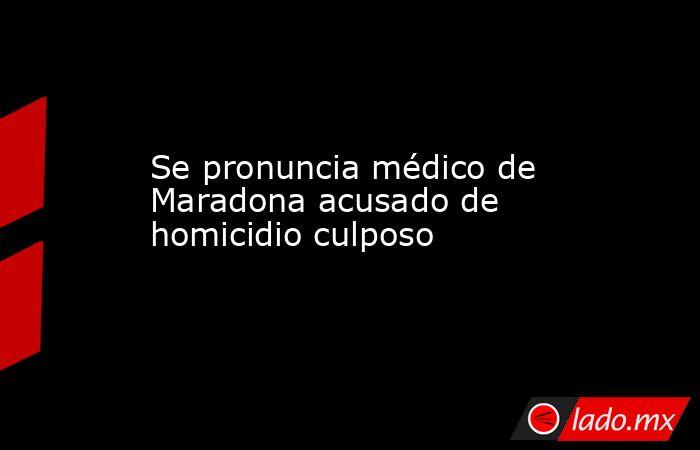 Se pronuncia médico de Maradona acusado de homicidio culposo. Noticias en tiempo real