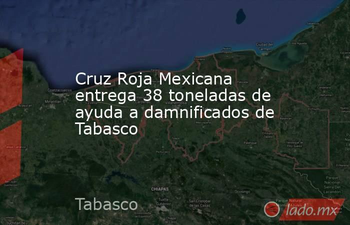 Cruz Roja Mexicana entrega 38 toneladas de ayuda a damnificados de Tabasco. Noticias en tiempo real