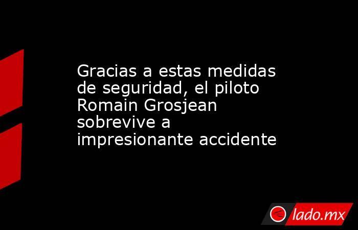 Gracias a estas medidas de seguridad, el piloto Romain Grosjean sobrevive a impresionante accidente. Noticias en tiempo real
