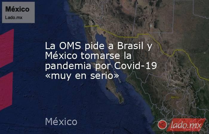 La OMS pide a Brasil y México tomarse la pandemia por Covid-19 «muy en serio». Noticias en tiempo real
