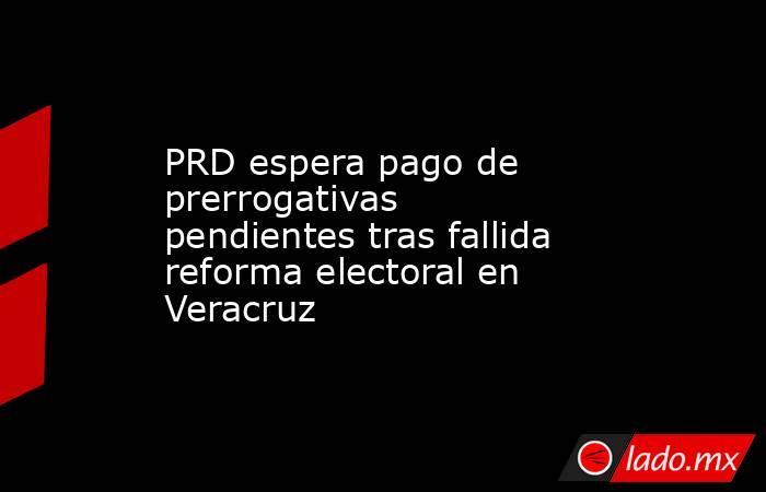 PRD espera pago de prerrogativas pendientes tras fallida reforma electoral en Veracruz. Noticias en tiempo real