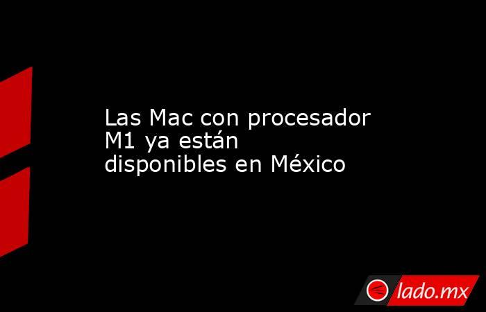 Las Mac con procesador M1 ya están disponibles en México. Noticias en tiempo real