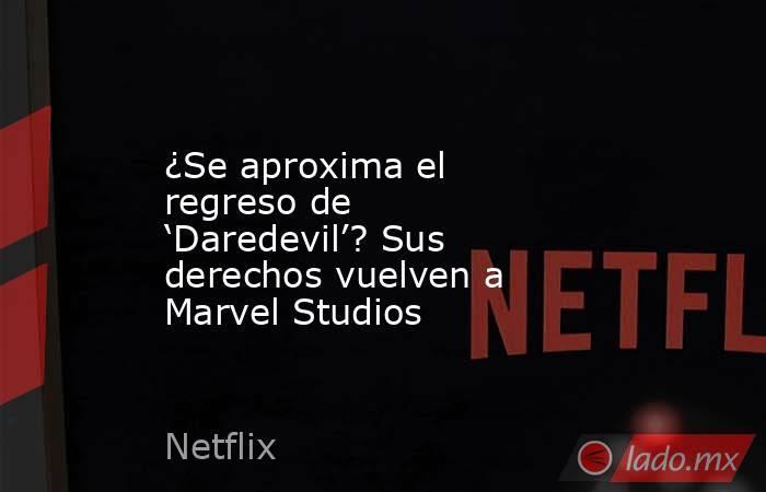 ¿Se aproxima el regreso de 'Daredevil'? Sus derechos vuelven a Marvel Studios. Noticias en tiempo real