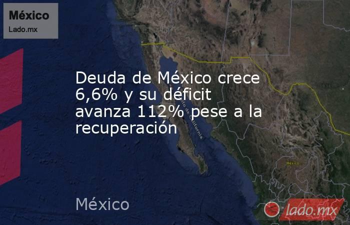 Deuda de México crece 6,6% y su déficit avanza 112% pese a la recuperación. Noticias en tiempo real