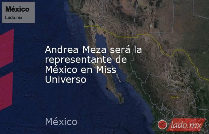 Andrea Meza será la representante de México en Miss Universo. Noticias en tiempo real