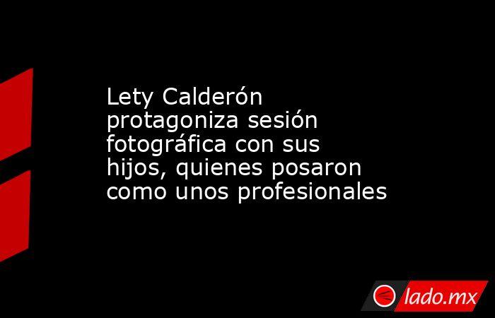 Lety Calderón protagoniza sesión fotográfica con sus hijos, quienes posaron como unos profesionales. Noticias en tiempo real