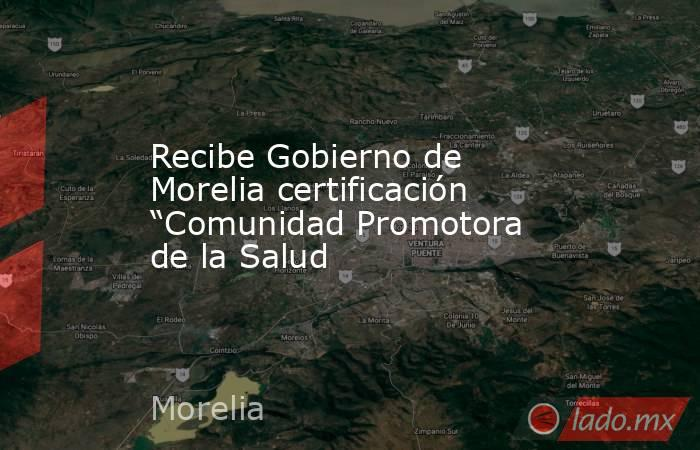 """Recibe Gobierno de Morelia certificación """"Comunidad Promotora de la Salud. Noticias en tiempo real"""