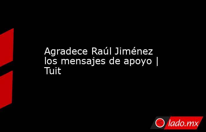Agradece Raúl Jiménez los mensajes de apoyo | Tuit. Noticias en tiempo real